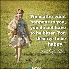 No matter what happens to you, you do not have to be bitter. You deserve to be happy.