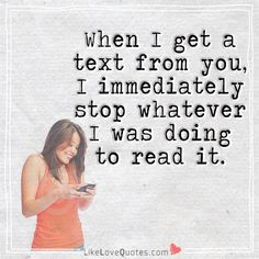 When I get a text from you, I immediately stop whatever I was doing to read it.