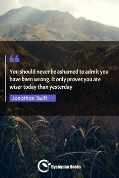 You should never be ashamed to admit you have been wrong. It only proves you are wiser today than yesterday Jonathan Swift Jonathan Swift Quotes, Sarcastic Quotes, Funny Quotes, Best Dystopian Novels, The Scorch Trials, Author Quotes, Historical Quotes, Famous Quotes, Fiction