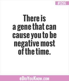 eDidYouKnow.com ►  There is a gene that can cause you to be negative most of the time.