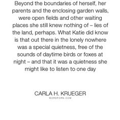 """Carla H. Krueger - """"Beyond the boundaries of herself, her parents and the enclosing garden walls, were..."""". imagination, loneliness, growing-up, lonely-quotes, author-carla-h-krueger, sleeping-with-the-sun, lie-of-the-land, quiet-place, small-children, special-places"""