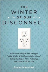 """The Winter of Our Disconnect: How Three Totally Wired Teenagers (and a Mother Who Slept with Her iPhone)Pulled the Plug on Their Technology and Lived to Tell the Tale  By Susan Maushart -  """"Funny and poignant"""" (Publisher Weekly): This relatable memoir follows a family who took a six-month hiatus from technology to fix their real-life connection issues. """"Beneath the humor is much wisdom about what our wired world does for us and to us"""" (Kirkus Reviews)."""