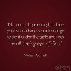 'No coat is large enough to hide your sin; no hand is quick enough to slip it under the table and miss the all-seeing eye of God.'
