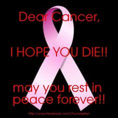 dear cancer,   i hope you die and stop hurting my mom!  may you rest in peace forever!