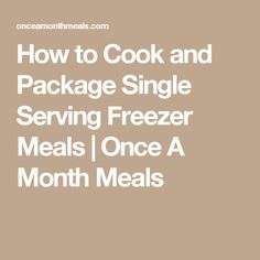 How to Cook and Package Single Serving Freezer Meals | Once A Month Meals
