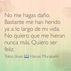 No me hagas daño. Bastante me han herido ya a lo largo de mi vida. No quiero que me hieran nunca más. Quiero ser feliz. Tokio Blues; Haruki Murakami.