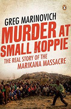 Murder at Small Koppie: The real story of the Marikana Massacre by [Marinovich, Greg]