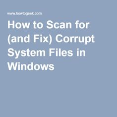 How to Scan for (and Fix) Corrupt System Files in Windows