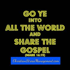 Go ye into all the world and share the gospel Mark 16:15