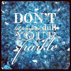 Don't let anyone dull your sparkle…