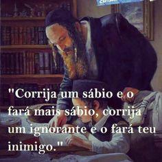 """""""Corrija um sábio e o fará mais sábio, corrija um ignorante e o fará teu inimigo."""""""