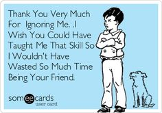 Thank You Very Much For Ignoring Me. .I Wish You Could Have Taught Me That Skill So I Wouldnt Have Wasted So Much Time Being Your Friend.