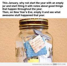 Cheerful New Year idea - Interesting and inspirational idea for the New Year -- start filling an empty jar with notes about the good things that happen throughout the year. Then, on New Year's Eve, empty it and see what awesome stuff happened that year.
