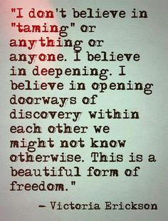 """I don't believe in 'taming' anything or anyone. I believe in deepening"" -Victoria Erickson Words Quotes, Wise Words, Me Quotes, Sayings, Victoria Erickson, Encouragement, Words Worth, Change, Hopeless Romantic"