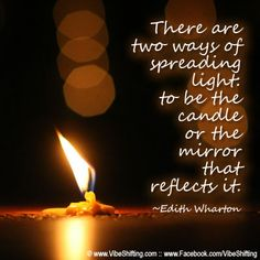 """There are two ways of spreading light: to be the candle or the mirror that reflects it."" ~Edith Wharton http://www.facebook.com/VibeShifting"