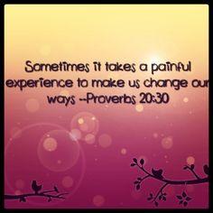 As vezes é preciso de uma experiência dolorosa para nos fazer mudar de caminho. Provérbios 20:30