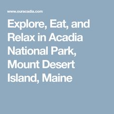 Explore, Eat, and Relax in Acadia National Park,  Mount Desert Island, Maine