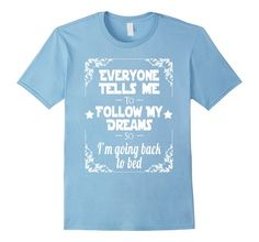 Cute Everyone tells me follow my dreams back to bed funny t-shirt now available on Amazon http://www.amazon.com/Everyone-tells-follow-dreams-t-shirt/dp/B01DJDL60M?ie=UTF8&*Version*=1&*entries*=0 #tshirts #tshirtdesign #tshirtprint #customapparel #tshirtlife #tees #funnyshirts