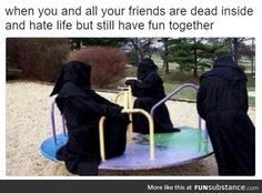 When you and your friends are dead inside but still have fun together