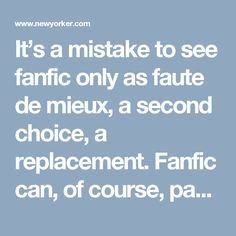 It's a mistake to see fanfic only as faute de mieux, a second choice, a replacement. Fanfic can, of course, pay homage to source texts, and let us imagine more life in their worlds; it can be like going back to a restaurant you loved, or like learning to cook that restaurant's food. It can also be a way to critique sources, as when race-bending writers show what might change if Agent Scully were black.
