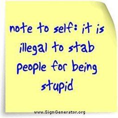 note to self: it is illegal to stab people for being stupid.  awww . . .  :-(