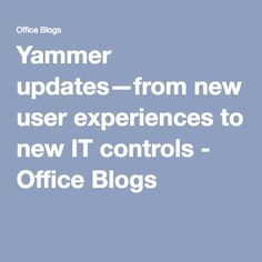 TIPS - YAMMER - Yammer updates—from new user experiences to new IT controls - Office Blogs
