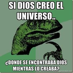 ... Si dios creó el universo ¿Donde se encontraba dios mientras lo creaba?.