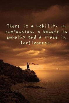 There is a nobility in compassion, a beauty in empathy and a grace in forgiveness x