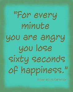 For every minute you are angry you lose sixty seconds of happiness. ralph waldo emerson
