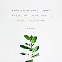 He that followeth after righteousness and mercy findeth life, righteousness, and honour.  Proverbs 21:21 KJV