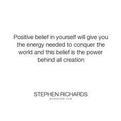 """Stephen Richards - """"Positive belief in yourself will give you the energy needed to conquer the world..."""". wealth, motivational, money, self-help, self-improvement, positive-thinking, law-of-attraction, self-motivation, mind-power, mind-body-spirit, new-thought, stephen-richards, new-age, wealth-creation, self-empowerment, self-help-book, worthy"""