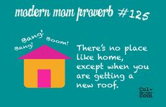 MODERN MOM PROVERB #125...From 6:30 am in the morning to 9:00 pm at night…bang, bang, pound, pound, boom!