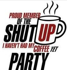 I said dont talk to me I haven't had my coffee yet, I'm mean until then!