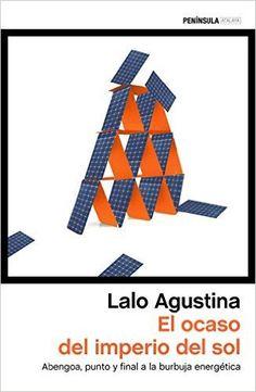 El+ocaso+del+imperio+del+sol+:+Abengoa,+punto+y+final+a+la+burbuja+energética+/+Lalo+Agustina