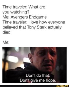 Time traveler: What are you watching? Me: Avengers Endgame Time traveler: I love how everyone believed that Tony Stark actually died Me: Don't do that. Funny Marvel Memes, Marvel Jokes, Dc Memes, Avengers Memes, Marvel Dc Comics, Marvel Avengers, Funny Memes, Hilarious, Die Rächer