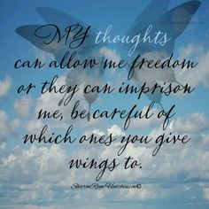 ...thoughts can allow freedom or they can imprison...