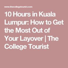10 Hours in Kuala Lumpur: How to Get the Most Out of Your Layover | The College Tourist