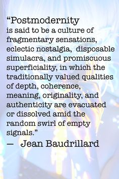 Jean Baudrillard on postmodernism. http://www.slideshare.net/AlexMacDonald1/postmodernism-for-beginners