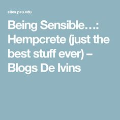 Being Sensible…: Hempcrete (just the best stuff ever) – Blogs De Ivins