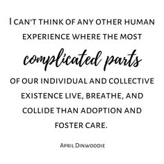 I can't think of any other human experience where the most complicated parts of our individual and collective existence live breathe and collide than adoption and foster care. - April Dinwoodie This is such truth! April thank you for summarizing the complexity so well. Check out more tons more adoption & foster care quotes from all sides of the triad on the website. Link in BIO. #ADOPTION #adoptioniscomplex #adoptions #adoptionjourney #hopefuladoptiveparent #adoptions #adoptionstories…
