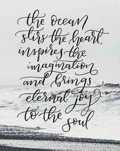 The ocean stirs the heart, inspires the imagination, and brings eternal joy to the soul.