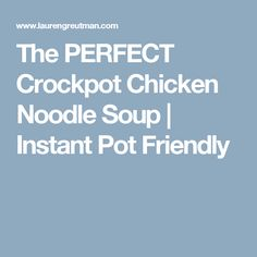 The PERFECT Crockpot Chicken Noodle Soup | Instant Pot Friendly