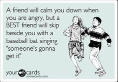 """A friend will calm you down when you are angry, but a BEST friend will skip beside you with a baseball bat singing """"someone's gonna get it"""""""