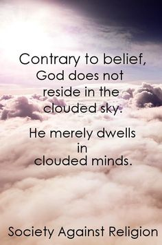 Atheism, Religion, God is Imaginary. Contrary to belief, god does not reside in the clouded sky. He merely dwells in clouded minds. Atheist Humor, Atheist Quotes, Humanist Quotes, Atheist Beliefs, Christianity, Atheist Agnostic, Faith Quotes, Life Quotes, Anti Religion