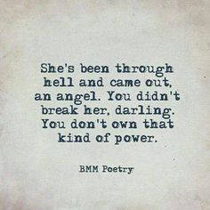 """She's been through hell and came out, an angel. You didn't break her, darling. You don't own that kind of power."" — BMM Poetry"