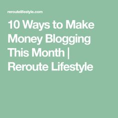 10 Ways to Make Money Blogging This Month | Reroute Lifestyle
