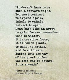 """It doesn't have to be such a forward fight. You must contract to expand again, inhale to exhale. Retract to open Draw back like an arrow to gain the most momentum. Nature Quotes, Spiritual Quotes, Strong Quotes, Me Quotes, Word Line, Victoria Erickson, Awake My Soul, Taurus Woman, Photo Quotes"