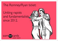 The Romney/Ryan ticket: Uniting rapists and fundamentalists since 2012.