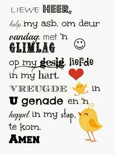 Liewe Heer help my asb om deur vandag met 'n glimlag op my gesig liefde in m. Dear Lord please help me to come through today with a smile on my face love in my heart joy in Your grace and a skip Prayer Verses, Bible Prayers, Scripture Verses, Bible Quotes, Good Morning Messages, Good Morning Quotes, Afrikaanse Quotes, Dear Lord, More Than Words