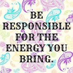 BE RESPONSIBLE for the ENERGY that YOU BRING  (... this means to others, to yourself, to your work, to relationships, to situations ... in general, to Life!!)